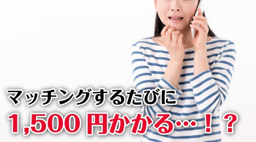 マッチングするたびに1,500円かかる…!?